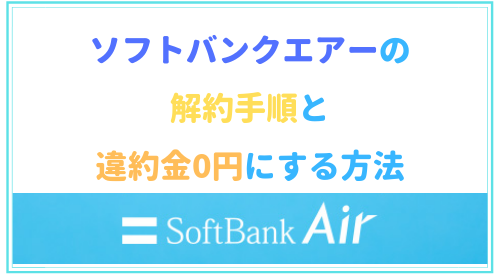 ソフトバンクエアーの解約手順と違約金0円にする方法