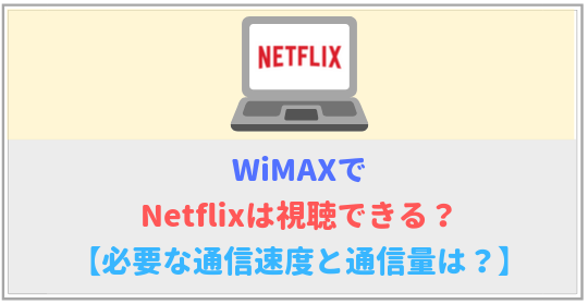 WiMAXでNetflixは視聴できる?必要な速度や通信量を詳しく解説!