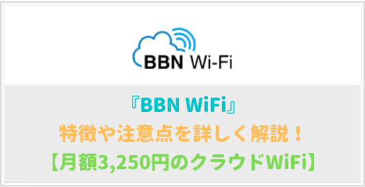 BBN WiFiの特徴や注意点を詳しく解説!【月額3250円~】